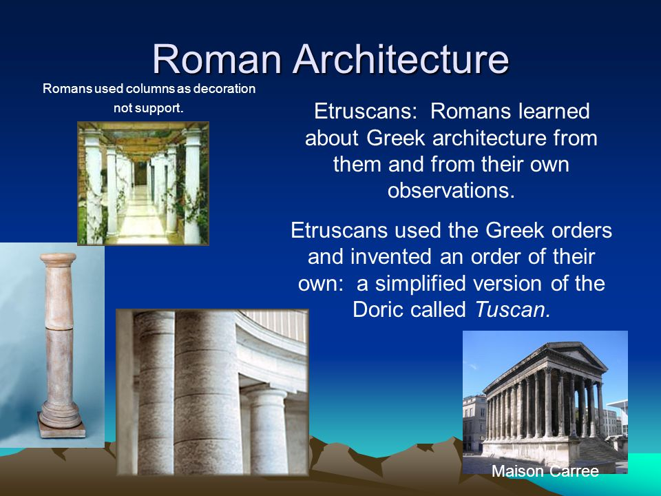 Roman Architecture Etruscans: Romans learned about Greek architecture from them and from their own observations.