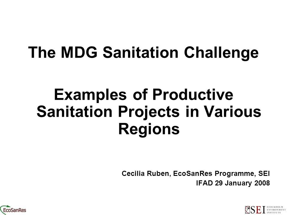 ooooo The MDG Sanitation Challenge Examples of Productive Sanitation Projects in Various Regions Cecilia Ruben, EcoSanRes Programme, SEI IFAD 29 January 2008