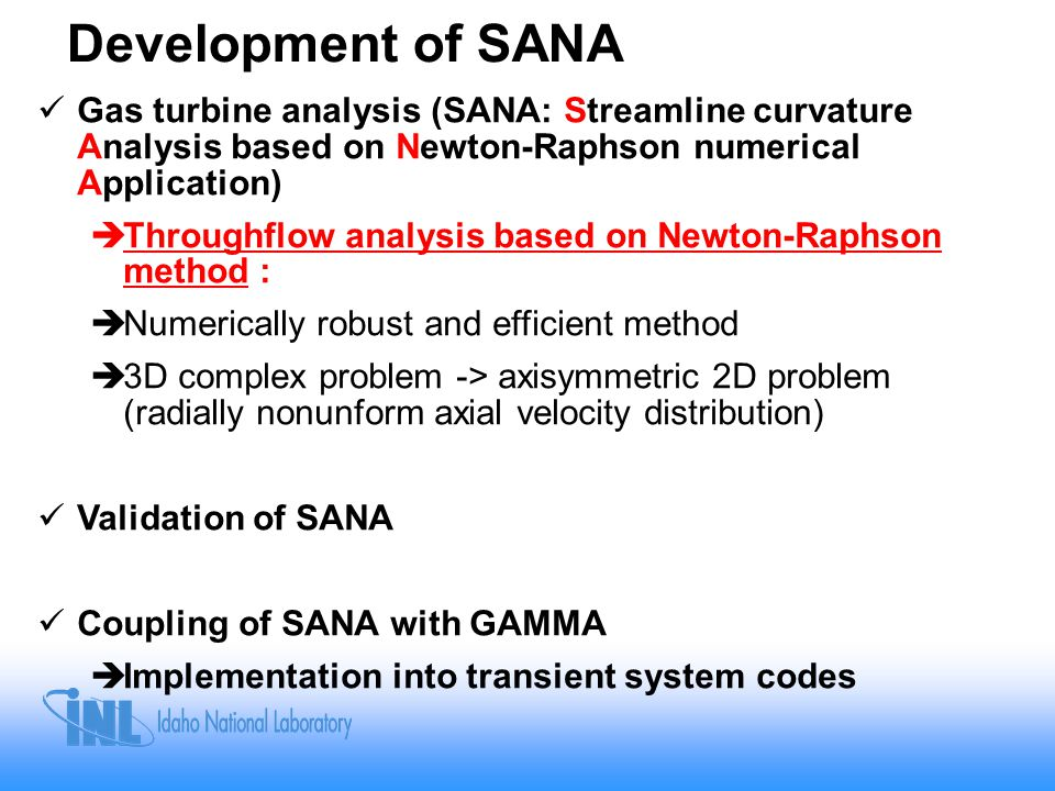 Development of SANA Gas turbine analysis (SANA: Streamline curvature Analysis based on Newton-Raphson numerical Application)  Throughflow analysis based on Newton-Raphson method :  Numerically robust and efficient method  3D complex problem -> axisymmetric 2D problem (radially nonunform axial velocity distribution) Validation of SANA Coupling of SANA with GAMMA  Implementation into transient system codes