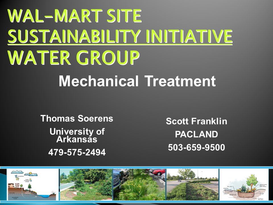 WAL-MART SITE SUSTAINABILITY INITIATIVE WATER GROUP Thomas Soerens University of Arkansas 479-575-2494 Mechanical Treatment Scott Franklin PACLAND 503-659-9500