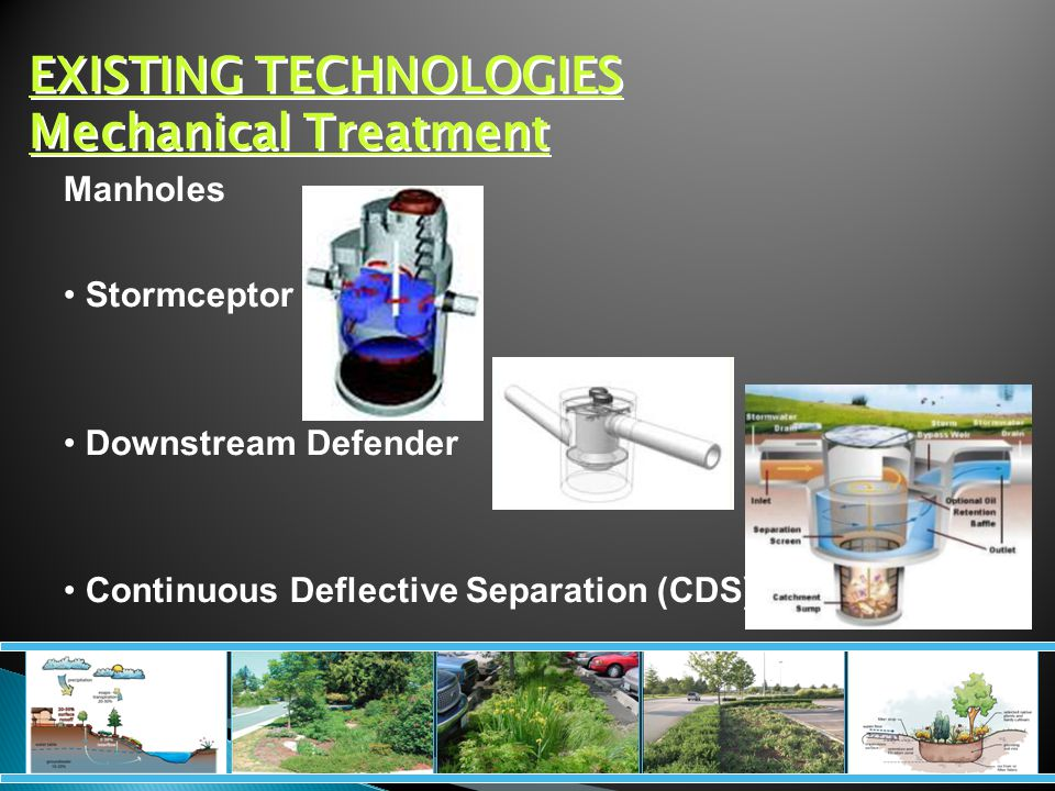 EXISTING TECHNOLOGIES Mechanical Treatment Manholes Stormceptor Downstream Defender Continuous Deflective Separation (CDS)