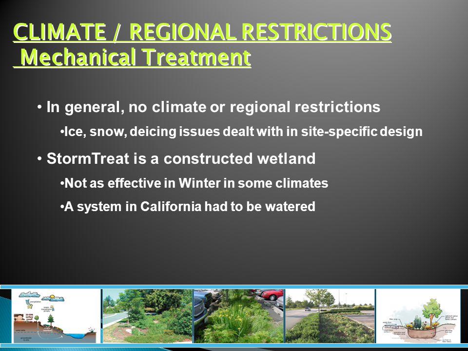 CLIMATE / REGIONAL RESTRICTIONS Mechanical Treatment In general, no climate or regional restrictions Ice, snow, deicing issues dealt with in site-specific design StormTreat is a constructed wetland Not as effective in Winter in some climates A system in California had to be watered