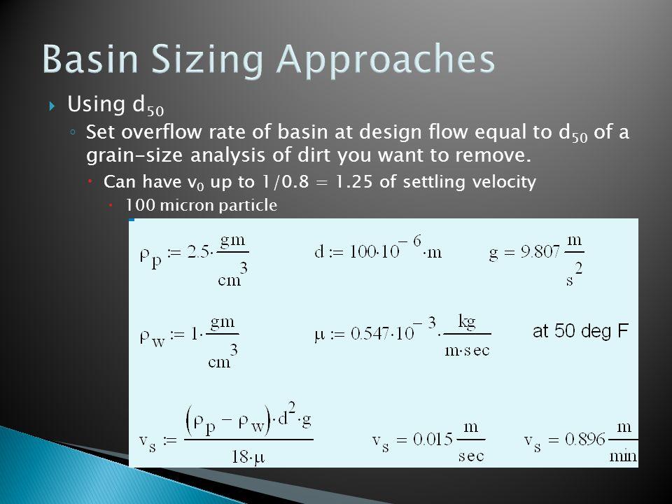  for Q = 0.17 m 3 /sec (6 cfs) ◦ choose aspect ratio: Length = 4 x width ◦ set v o = Q/A surface = Q/(w x 4w) = 0.015 m/sec  w = 1.7 m (5.5 ft), L = 6.7 m (22 ft) ◦ will a 5 ft x 20 ft basin work.