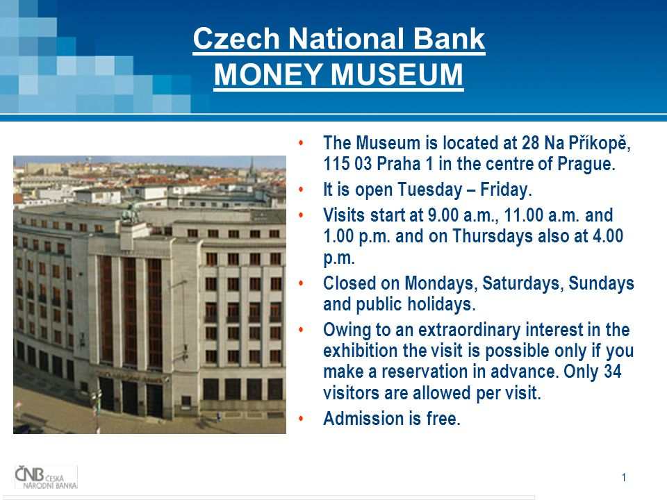 1 Czech National Bank MONEY MUSEUM The Museum is located at 28 Na Příkopě, 115 03 Praha 1 in the centre of Prague.