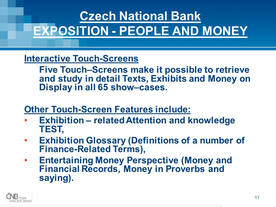 11 Czech National Bank EXPOSITION - PEOPLE AND MONEY Interactive Touch-Screens Five Touch–Screens make it possible to retrieve and study in detail Texts, Exhibits and Money on Display in all 65 show–cases.
