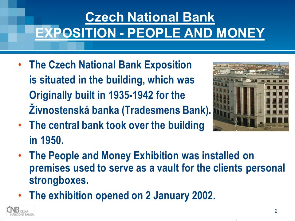 2 Czech National Bank EXPOSITION - PEOPLE AND MONEY The Czech National Bank Exposition is situated in the building, which was Originally built in 1935-1942 for the Živnostenská banka (Tradesmens Bank).