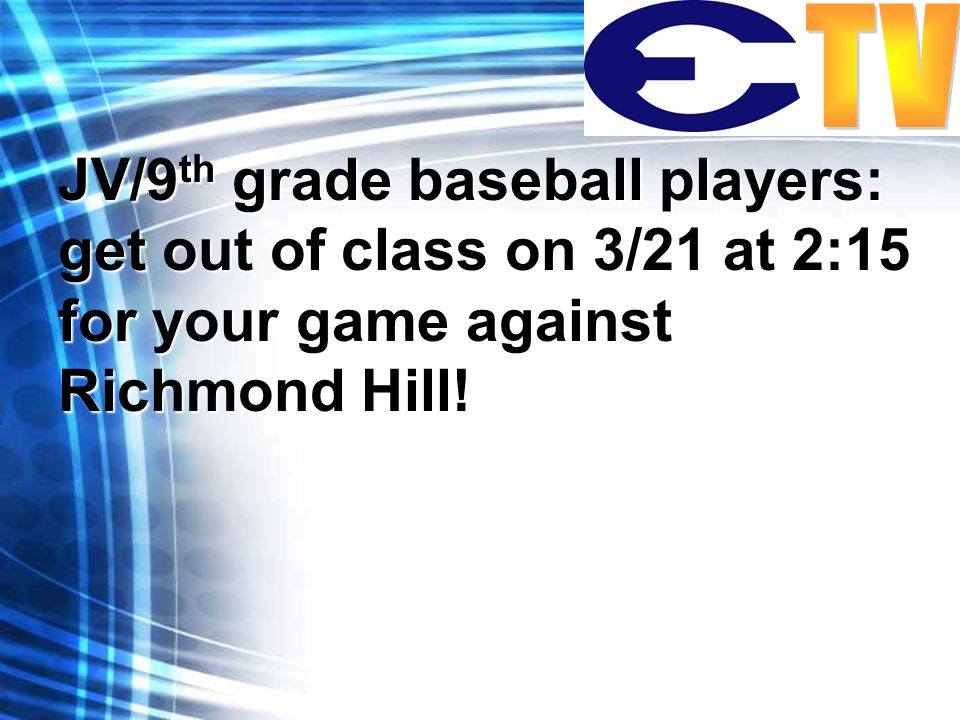JV/9 th grade baseball players: get out of class on 3/21 at 2:15 for your game against Richmond Hill!