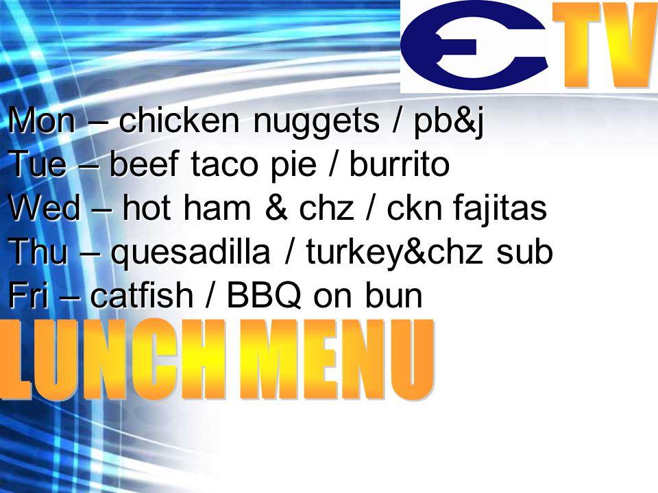 Mon – chicken nuggets / pb&j Tue – beef taco pie / burrito Wed – hot ham & chz / ckn fajitas Thu – quesadilla / turkey&chz sub Fri – catfish / BBQ on bun