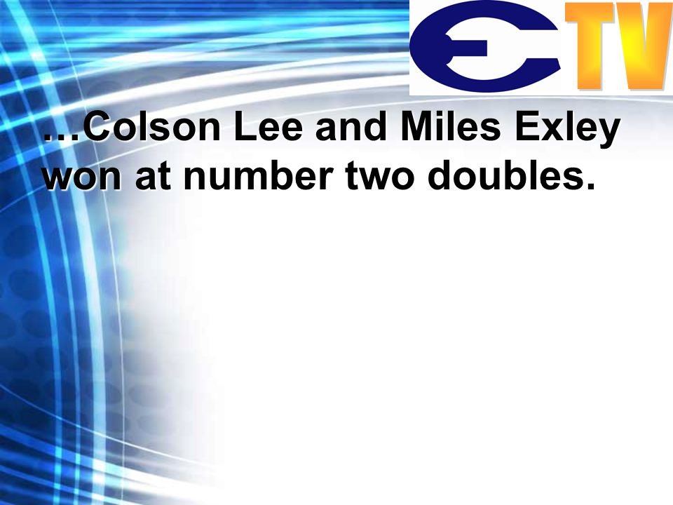 …Colson Lee and Miles Exley won at number two doubles.