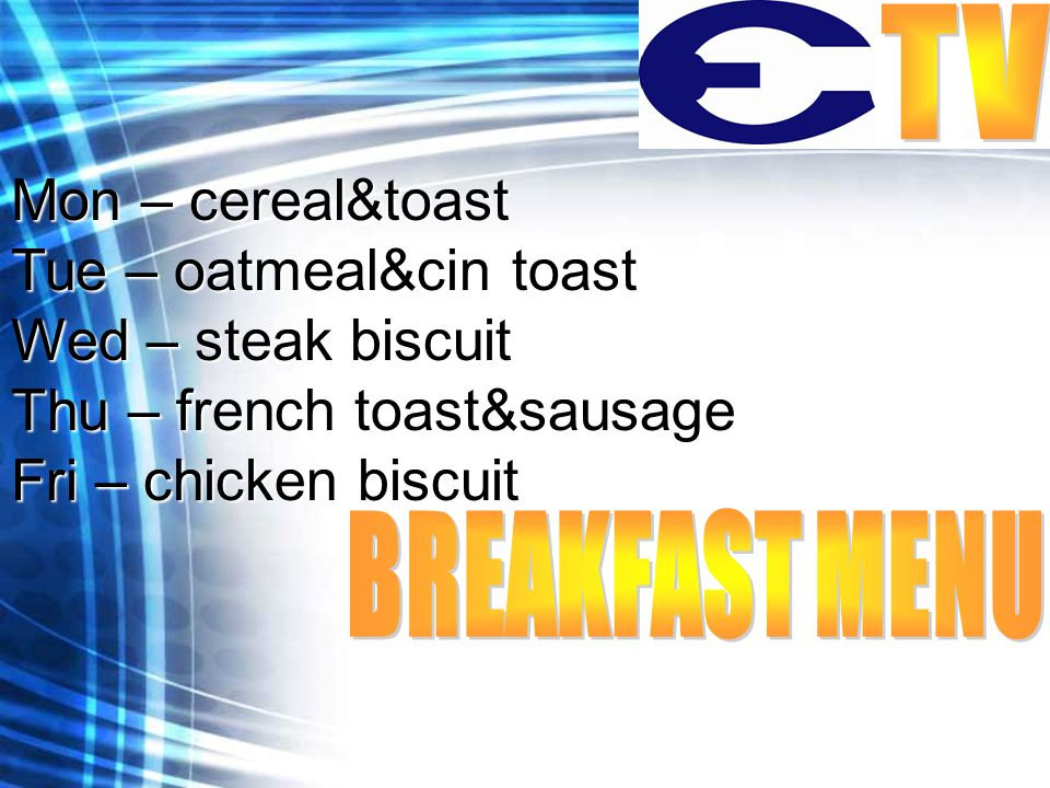 Mon – cereal&toast Tue – oatmeal&cin toast Wed – steak biscuit Thu – french toast&sausage Fri – chicken biscuit