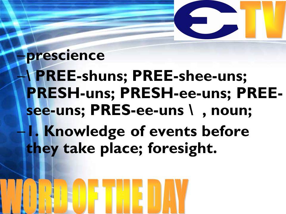 –prescience –\ PREE-shuns; PREE-shee-uns; PRESH-uns; PRESH-ee-uns; PREE- see-uns; PRES-ee-uns \, noun; –1.