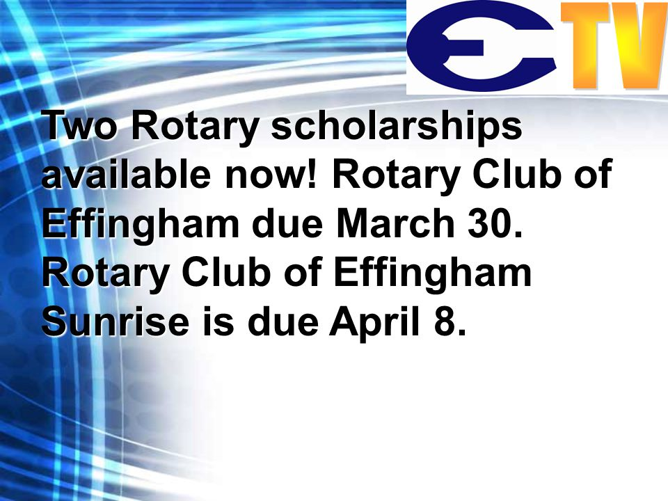 Two Rotary scholarships available now. Rotary Club of Effingham due March 30.