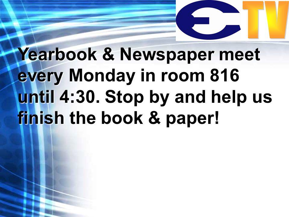 Yearbook & Newspaper meet every Monday in room 816 until 4:30.