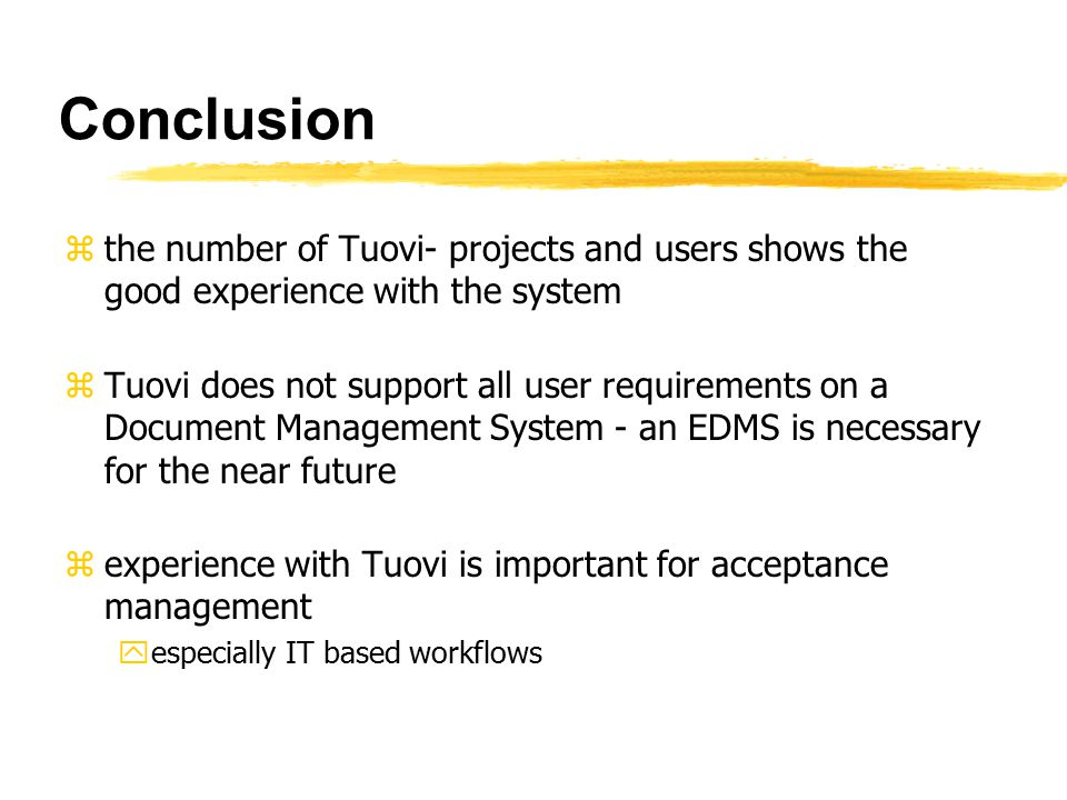 Conclusion zthe number of Tuovi- projects and users shows the good experience with the system zTuovi does not support all user requirements on a Document Management System - an EDMS is necessary for the near future zexperience with Tuovi is important for acceptance management yespecially IT based workflows