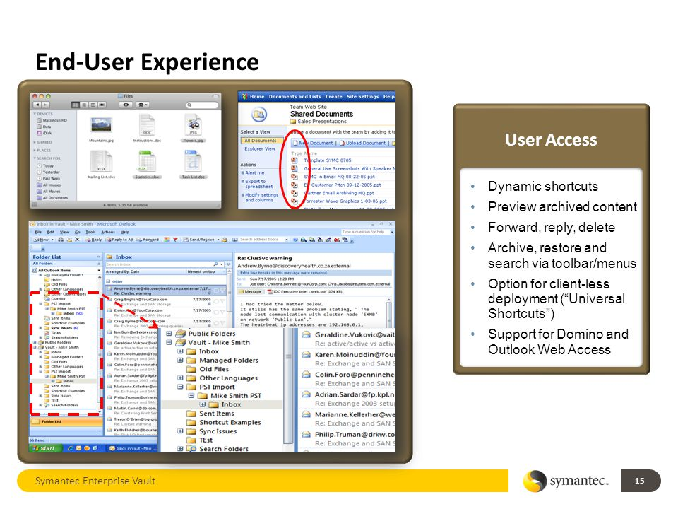 End-User Experience 15 Symantec Enterprise Vault User Access Dynamic shortcuts Preview archived content Forward, reply, delete Archive, restore and search via toolbar/menus Option for client-less deployment ( Universal Shortcuts ) Support for Domino and Outlook Web Access