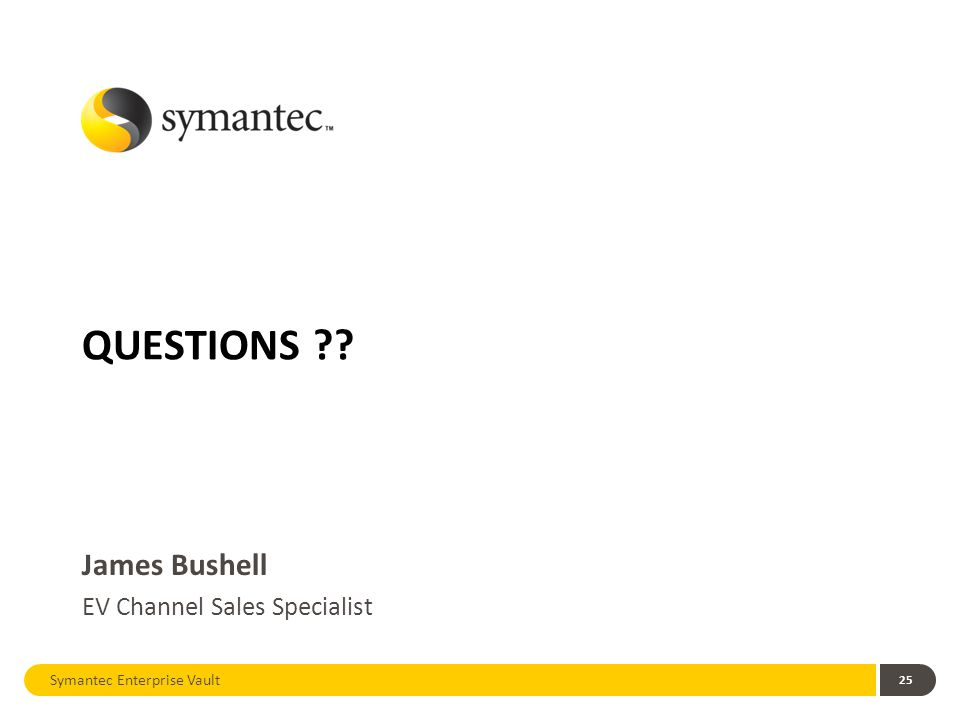 Symantec Enterprise Vault 25 QUESTIONS James Bushell EV Channel Sales Specialist