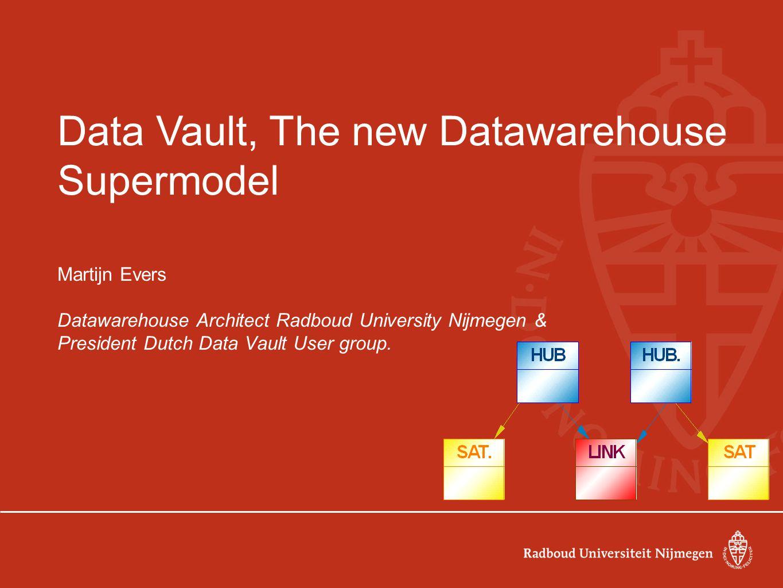Data Vault, The new Datawarehouse Supermodel Martijn Evers Datawarehouse Architect Radboud University Nijmegen & President Dutch Data Vault User group