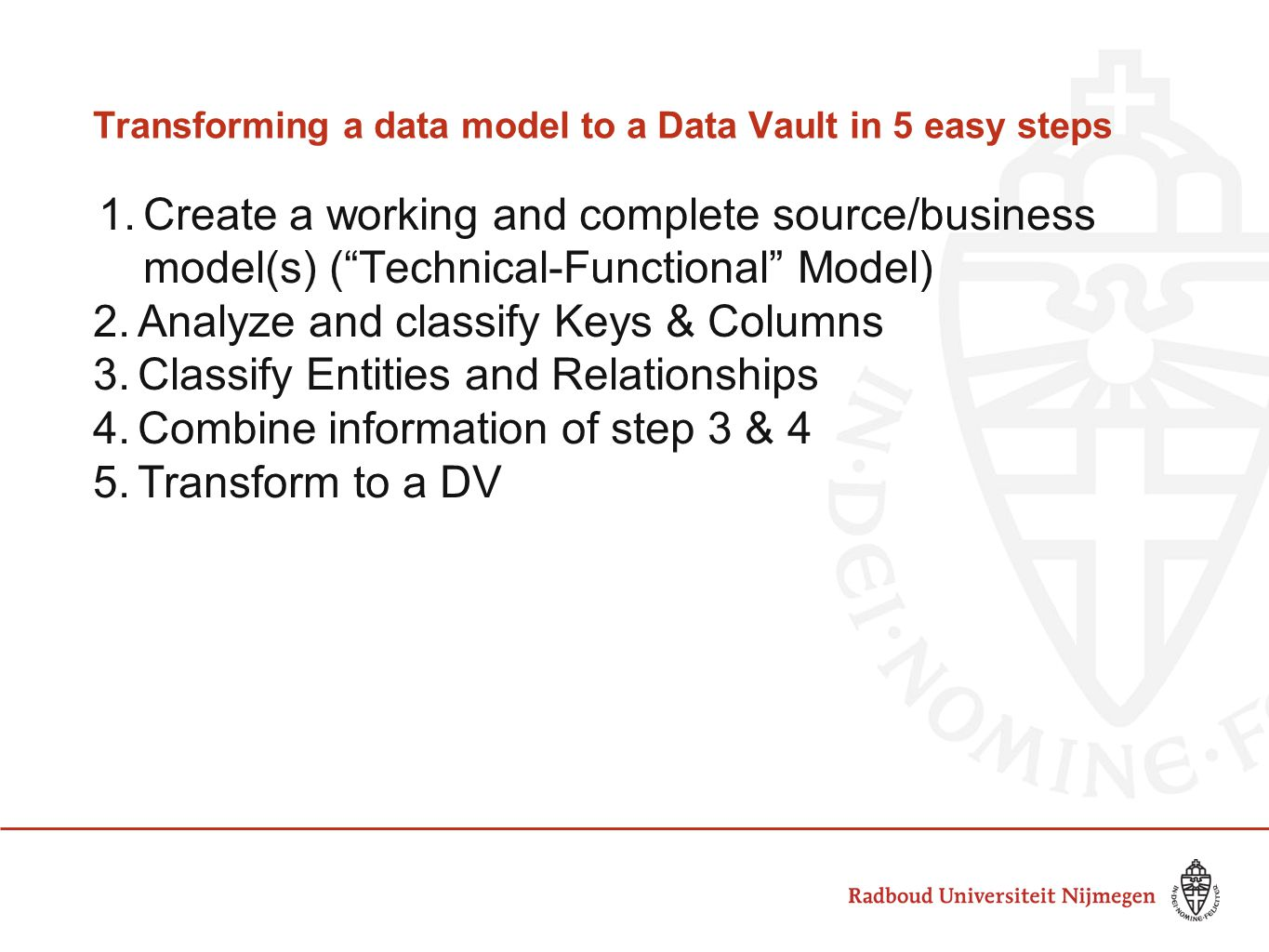 Transforming a data model to a Data Vault in 5 easy steps 1.Create a working and complete source/business model(s) ( Technical-Functional Model) 2.Analyze and classify Keys & Columns 3.Classify Entities and Relationships 4.Combine information of step 3 & 4 5.Transform to a DV