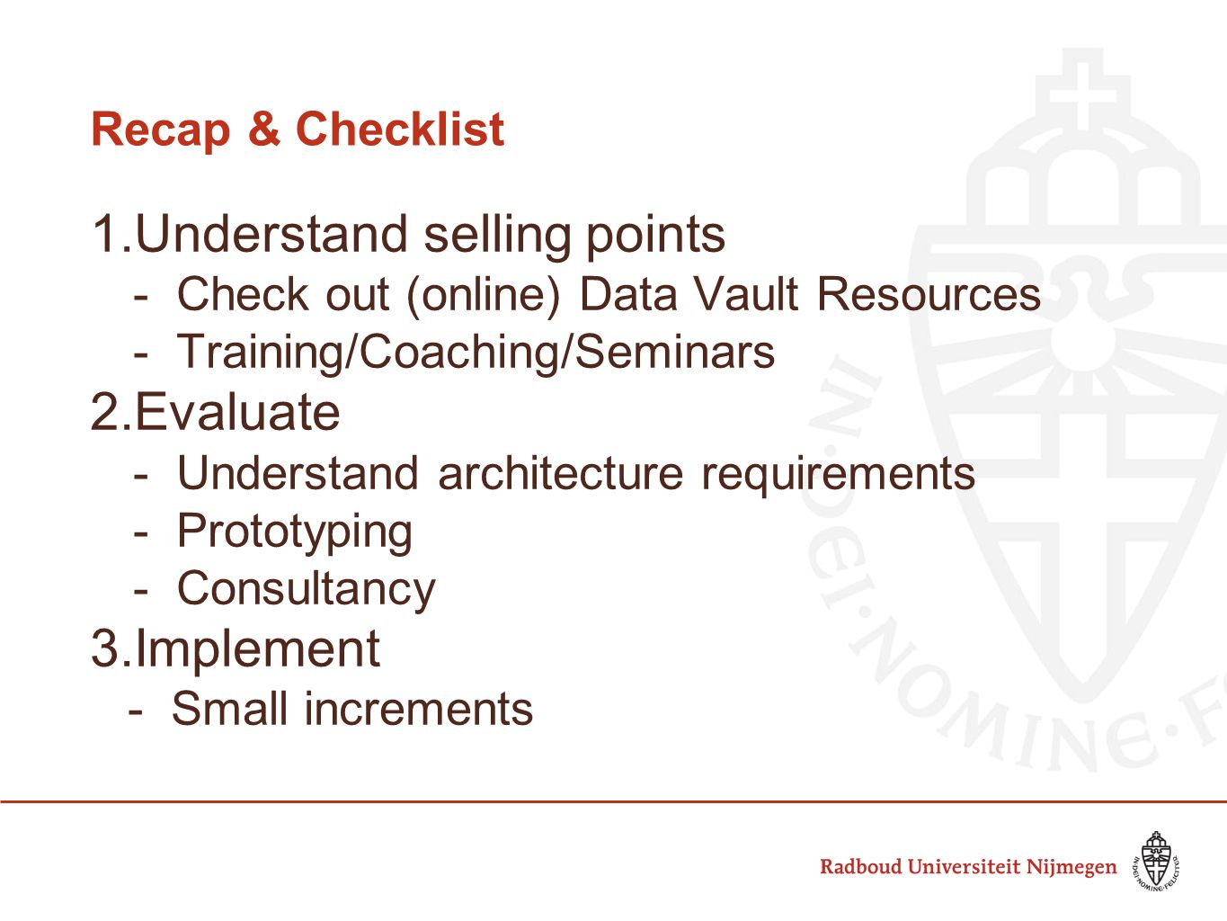 Recap & Checklist 1.Understand selling points -Check out (online) Data Vault Resources -Training/Coaching/Seminars 2.Evaluate -Understand architecture requirements -Prototyping -Consultancy 3.Implement -Small increments