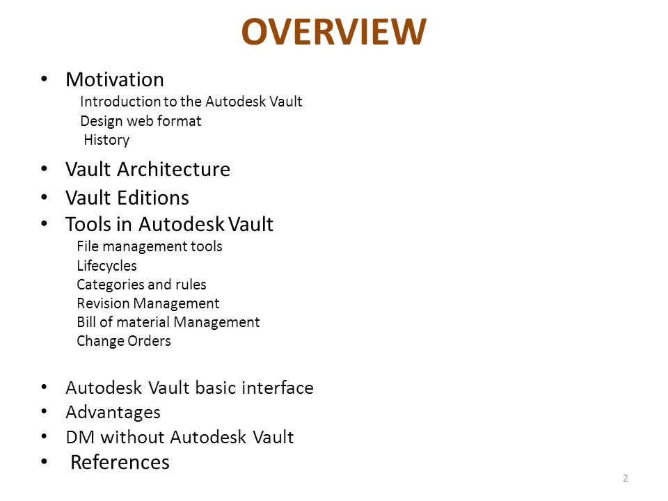 OVERVIEW Motivation Introduction to the Autodesk Vault Design web format History Vault Architecture Vault Editions Tools in Autodesk Vault File management tools Lifecycles Categories and rules Revision Management Bill of material Management Change Orders Autodesk Vault basic interface Advantages DM without Autodesk Vault References 2