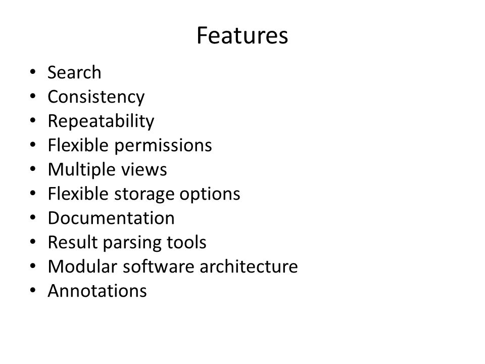 Features Search Consistency Repeatability Flexible permissions Multiple views Flexible storage options Documentation Result parsing tools Modular software architecture Annotations