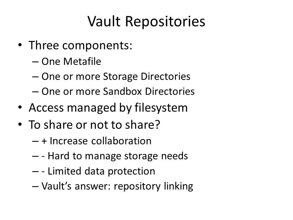 Vault Repositories Three components: – One Metafile – One or more Storage Directories – One or more Sandbox Directories Access managed by filesystem To share or not to share.