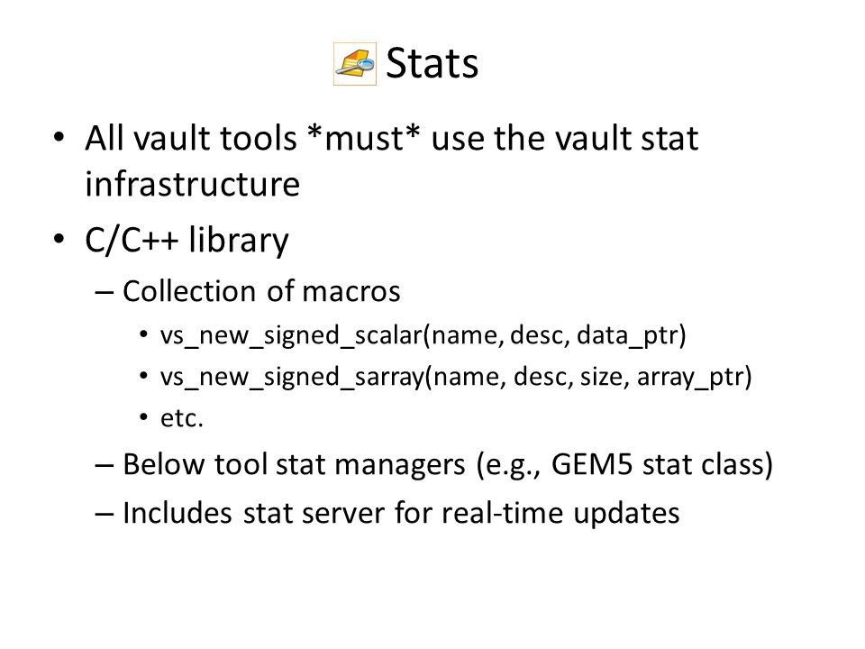 Stats All vault tools *must* use the vault stat infrastructure C/C++ library – Collection of macros vs_new_signed_scalar(name, desc, data_ptr) vs_new_signed_sarray(name, desc, size, array_ptr) etc.