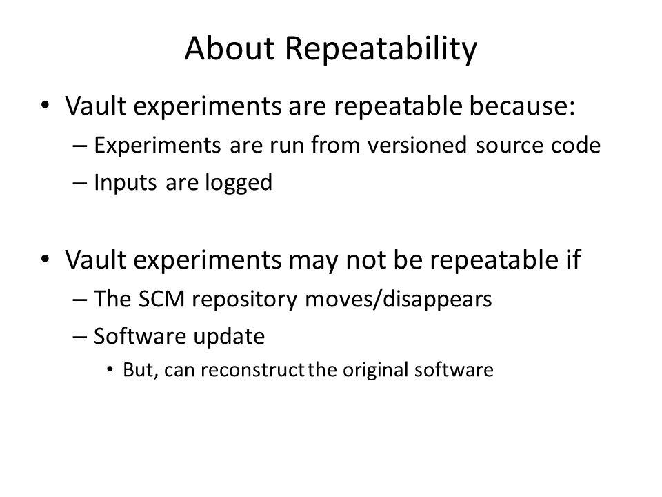 About Repeatability Vault experiments are repeatable because: – Experiments are run from versioned source code – Inputs are logged Vault experiments may not be repeatable if – The SCM repository moves/disappears – Software update But, can reconstruct the original software