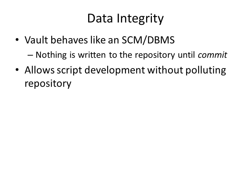 Data Integrity Vault behaves like an SCM/DBMS – Nothing is written to the repository until commit Allows script development without polluting repository
