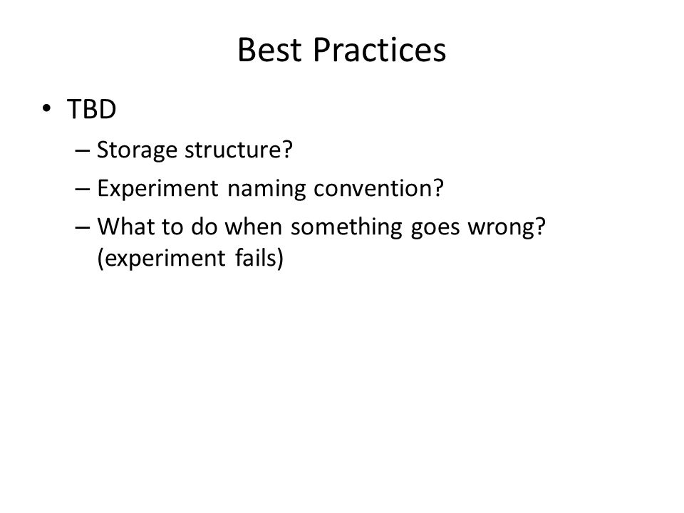 Best Practices TBD – Storage structure. – Experiment naming convention.