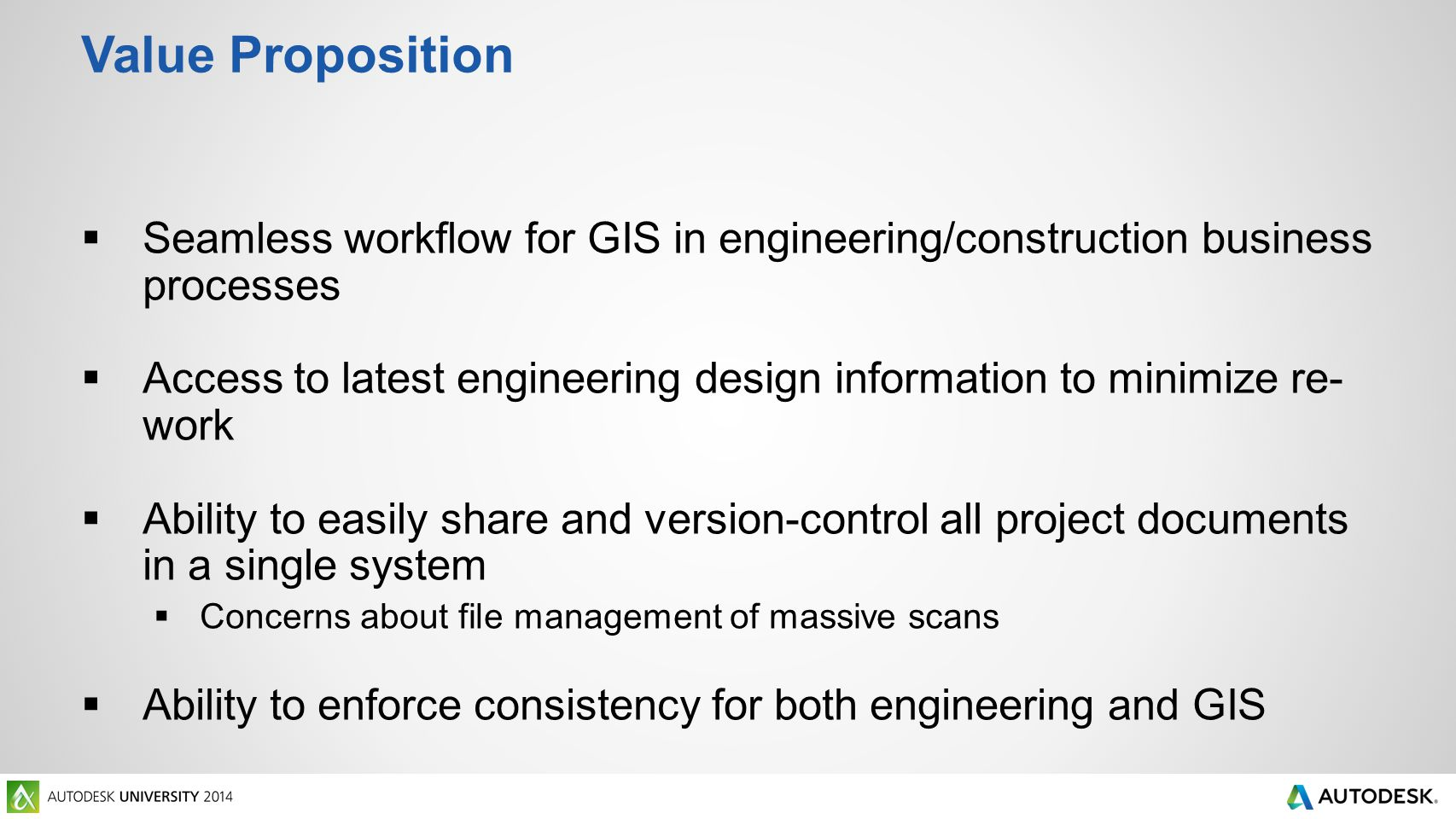 Value Proposition  Seamless workflow for GIS in engineering/construction business processes  Access to latest engineering design information to minimize re- work  Ability to easily share and version-control all project documents in a single system  Concerns about file management of massive scans  Ability to enforce consistency for both engineering and GIS