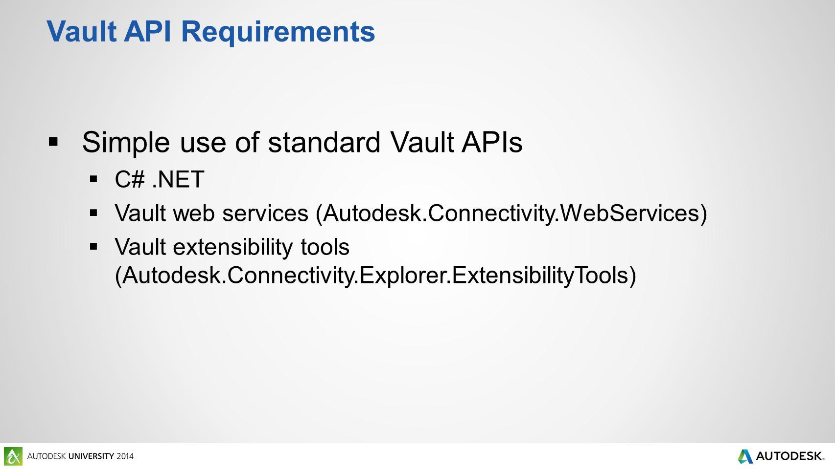 Vault API Requirements  Simple use of standard Vault APIs  C#.NET  Vault web services (Autodesk.Connectivity.WebServices)  Vault extensibility too