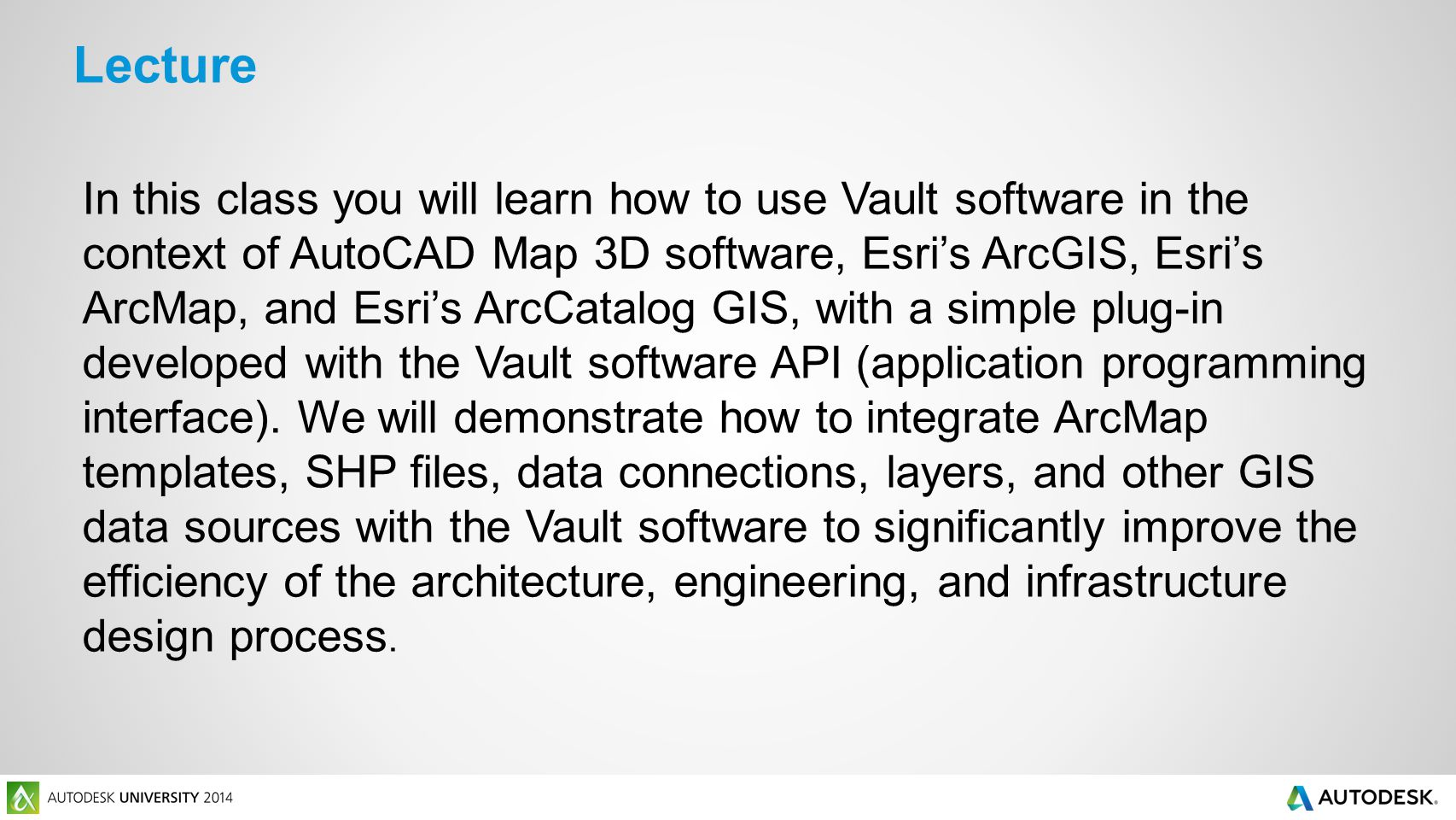 In this class you will learn how to use Vault software in the context of AutoCAD Map 3D software, Esri's ArcGIS, Esri's ArcMap, and Esri's ArcCatalog GIS, with a simple plug-in developed with the Vault software API (application programming interface).