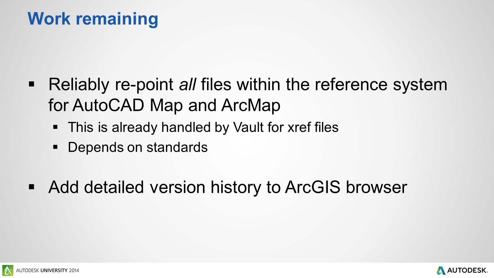 Work remaining  Reliably re-point all files within the reference system for AutoCAD Map and ArcMap  This is already handled by Vault for xref files  Depends on standards  Add detailed version history to ArcGIS browser