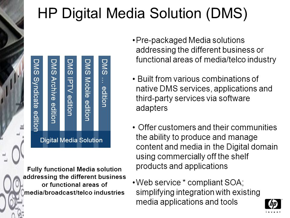 HP Digital Media Solution (DMS) Pre-packaged Media solutions addressing the different business or functional areas of media/telco industry Built from various combinations of native DMS services, applications and third-party services via software adapters Offer customers and their communities the ability to produce and manage content and media in the Digital domain using commercially off the shelf products and applications Web service * compliant SOA; simplifying integration with existing media applications and tools Fully functional Media solution addressing the different business or functional areas of media/broadcast/telco industries DMS Syndicate edition Digital Media Solution DMS Archive editionDMS IPTV editionDMS Mobile editionDMS … edition