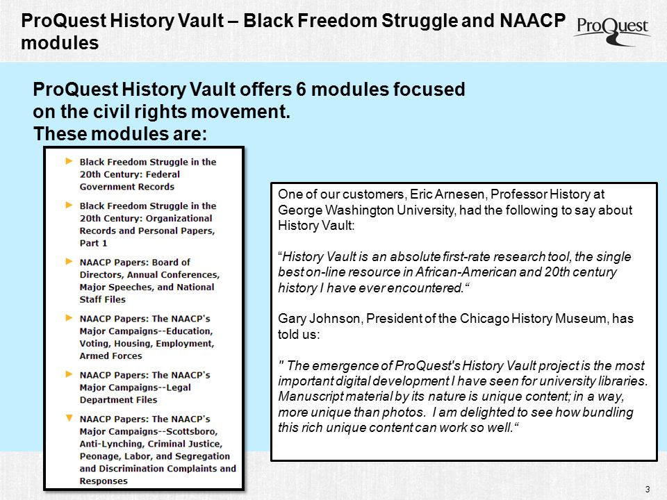3 ProQuest History Vault – Black Freedom Struggle and NAACP modules ProQuest History Vault offers 6 modules focused on the civil rights movement. Thes