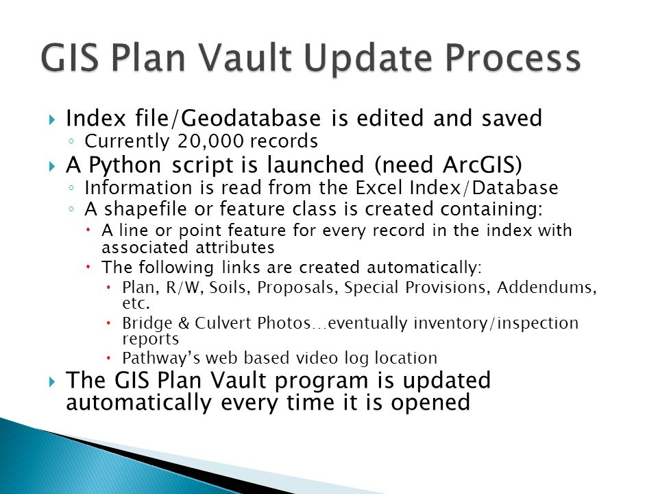  Index file/Geodatabase is edited and saved ◦ Currently 20,000 records  A Python script is launched (need ArcGIS) ◦ Information is read from the Excel Index/Database ◦ A shapefile or feature class is created containing:  A line or point feature for every record in the index with associated attributes  The following links are created automatically:  Plan, R/W, Soils, Proposals, Special Provisions, Addendums, etc.