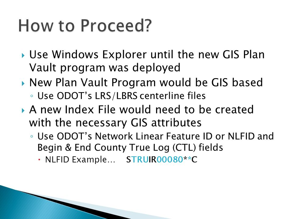  Use Windows Explorer until the new GIS Plan Vault program was deployed  New Plan Vault Program would be GIS based ◦ Use ODOT's LRS/LBRS centerline files  A new Index File would need to be created with the necessary GIS attributes ◦ Use ODOT's Network Linear Feature ID or NLFID and Begin & End County True Log (CTL) fields  NLFID Example… STRUIR00080**C