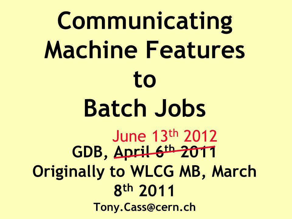 Communicating Machine Features to Batch Jobs GDB, April 6 th 2011 Originally to WLCG MB, March 8 th 2011 Tony.Cass@cern.ch June 13 th 2012