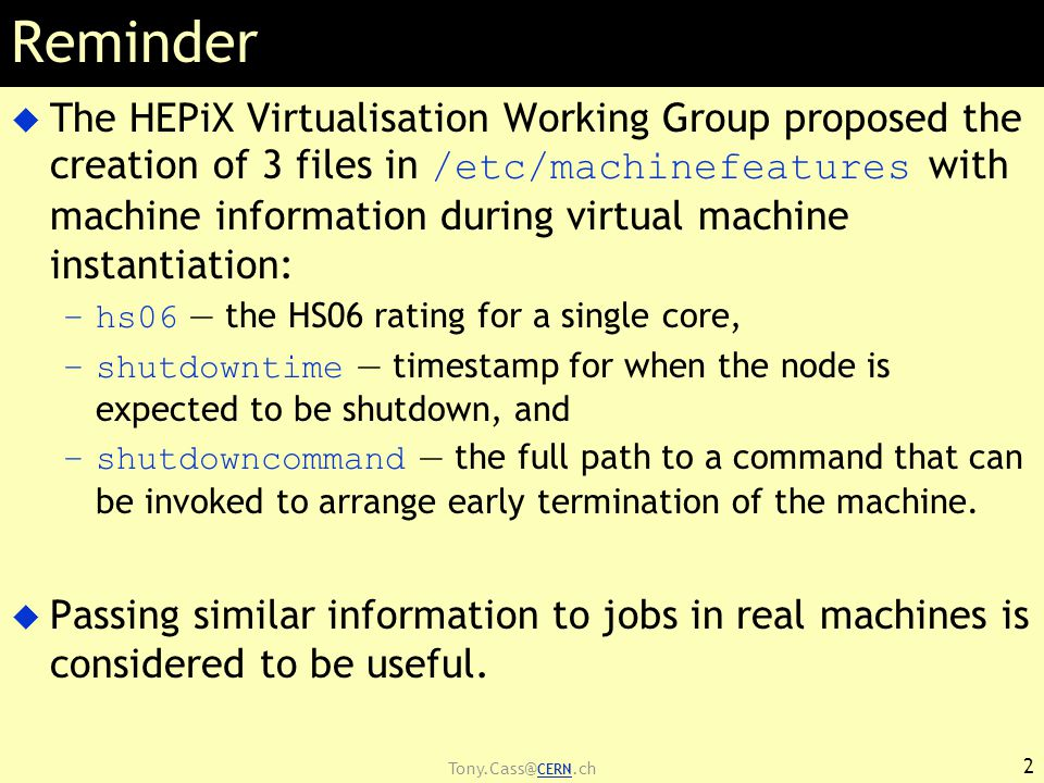 Tony.Cass@ CERN.ch Reminder  The HEPiX Virtualisation Working Group proposed the creation of 3 files in /etc/machinefeatures with machine information during virtual machine instantiation: –hs06 — the HS06 rating for a single core, –shutdowntime — timestamp for when the node is expected to be shutdown, and –shutdowncommand — the full path to a command that can be invoked to arrange early termination of the machine.