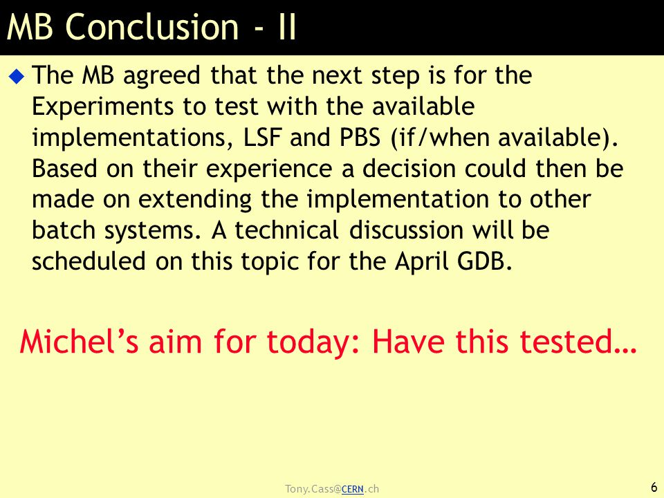 Tony.Cass@ CERN.ch MB Conclusion - II  The MB agreed that the next step is for the Experiments to test with the available implementations, LSF and PBS (if/when available).
