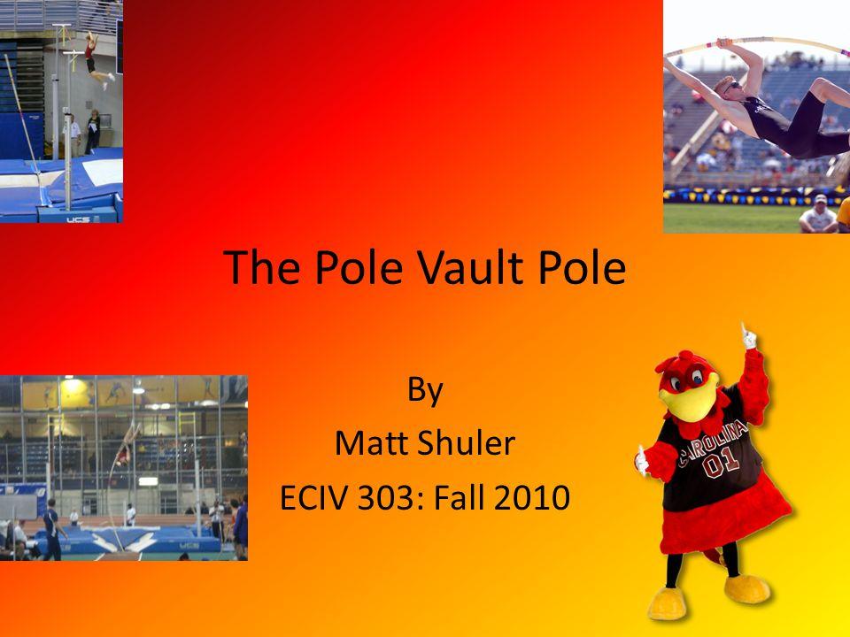 The Pole Vault Pole By Matt Shuler ECIV 303: Fall 2010