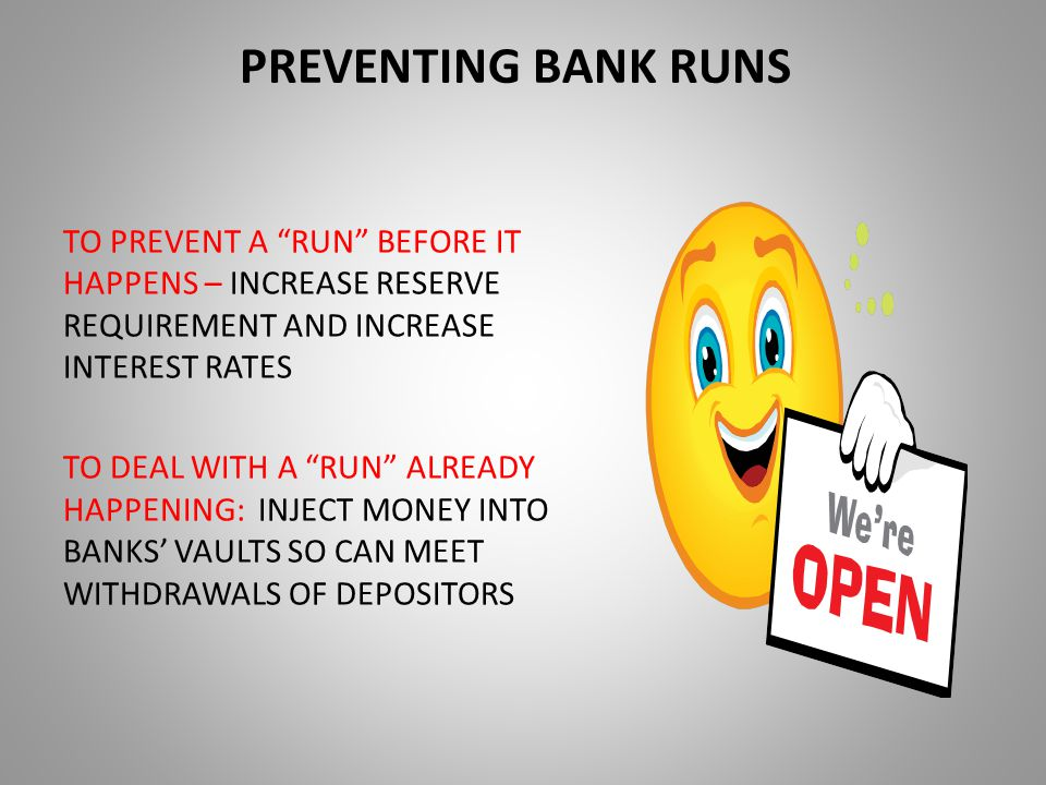 PREVENTING BANK RUNS TO PREVENT A RUN BEFORE IT HAPPENS – INCREASE RESERVE REQUIREMENT AND INCREASE INTEREST RATES TO DEAL WITH A RUN ALREADY HAPPENING: INJECT MONEY INTO BANKS' VAULTS SO CAN MEET WITHDRAWALS OF DEPOSITORS