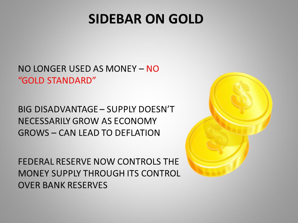 SIDEBAR ON GOLD NO LONGER USED AS MONEY – NO GOLD STANDARD BIG DISADVANTAGE – SUPPLY DOESN'T NECESSARILY GROW AS ECONOMY GROWS – CAN LEAD TO DEFLATION FEDERAL RESERVE NOW CONTROLS THE MONEY SUPPLY THROUGH ITS CONTROL OVER BANK RESERVES