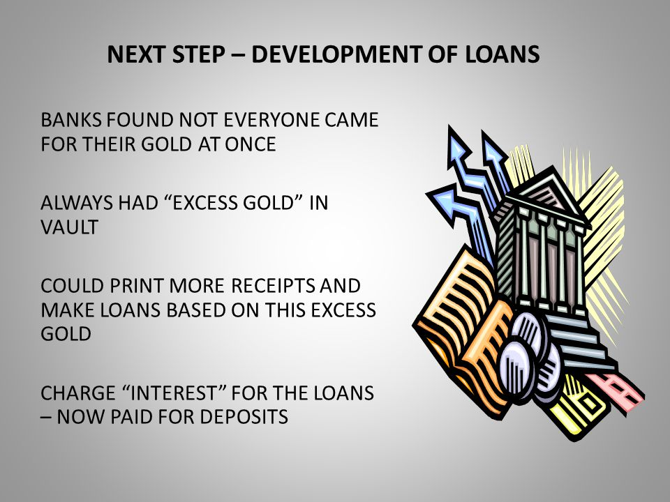 NEXT STEP – DEVELOPMENT OF LOANS BANKS FOUND NOT EVERYONE CAME FOR THEIR GOLD AT ONCE ALWAYS HAD EXCESS GOLD IN VAULT COULD PRINT MORE RECEIPTS AND MAKE LOANS BASED ON THIS EXCESS GOLD CHARGE INTEREST FOR THE LOANS – NOW PAID FOR DEPOSITS