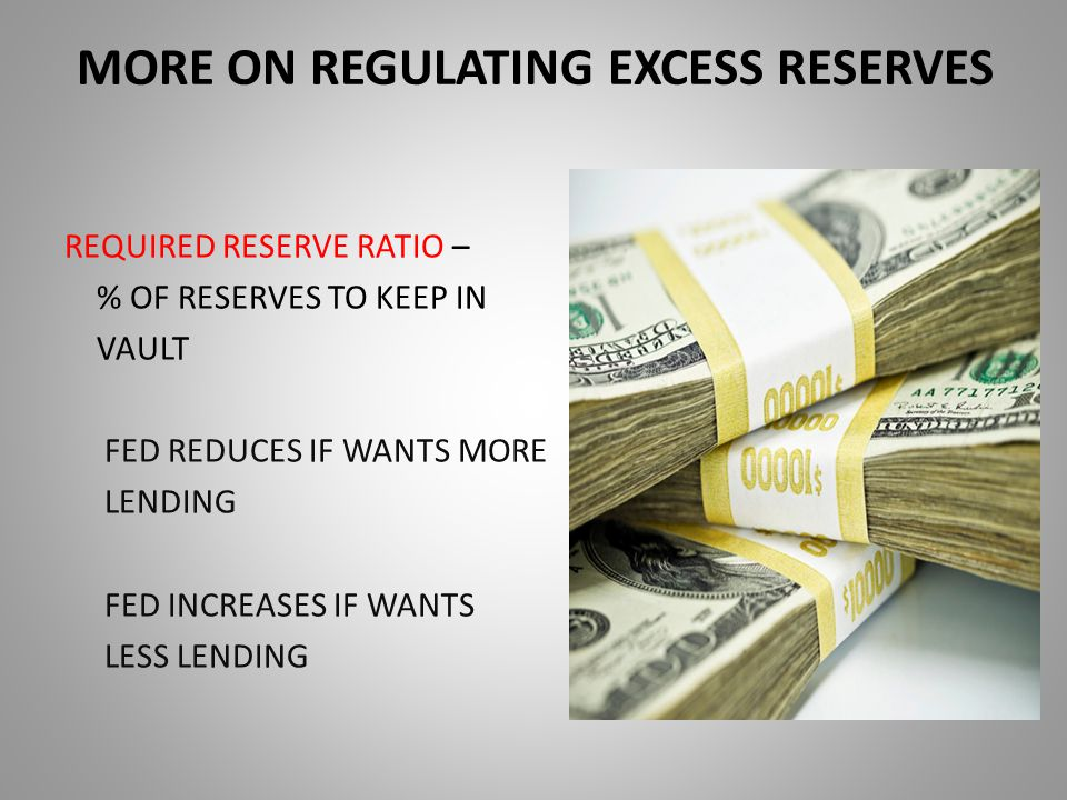 MORE ON REGULATING EXCESS RESERVES REQUIRED RESERVE RATIO – % OF RESERVES TO KEEP IN VAULT FED REDUCES IF WANTS MORE LENDING FED INCREASES IF WANTS LESS LENDING