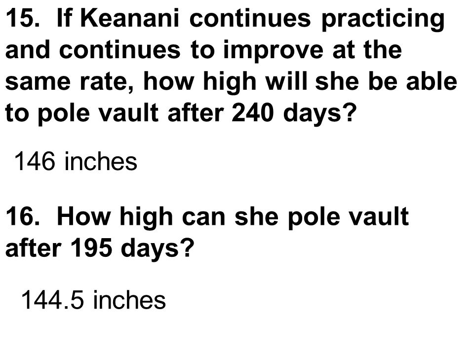 15. If Keanani continues practicing and continues to improve at the same rate, how high will she be able to pole vault after 240 days? 16. How high ca