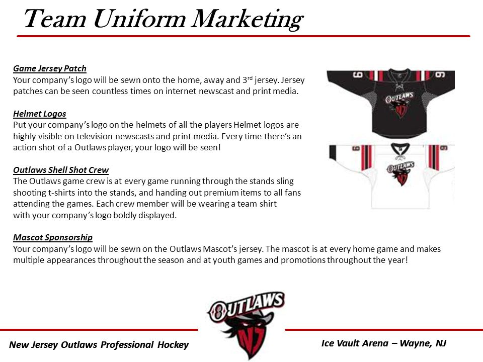 New Jersey Outlaws Professional Hockey Ice Vault Arena – Wayne, NJ New Jersey Outlaws Professional Hockey Ice Vault Arena – Wayne, NJ Team Uniform Marketing Game Jersey Patch Your company's logo will be sewn onto the home, away and 3 rd jersey.