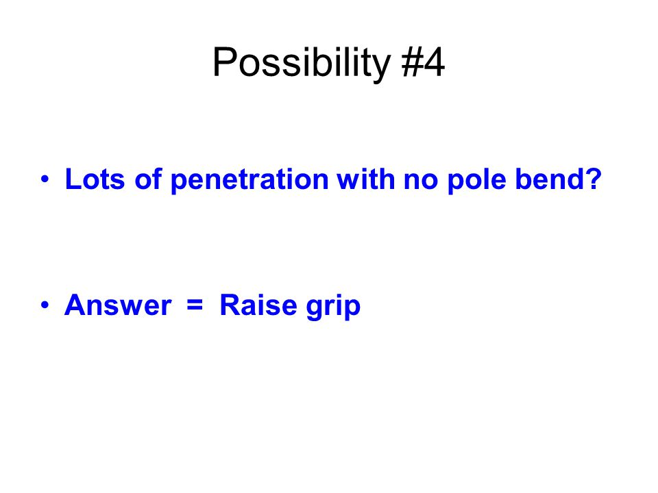 Possibility #4 Lots of penetration with no pole bend? Answer = Raise grip