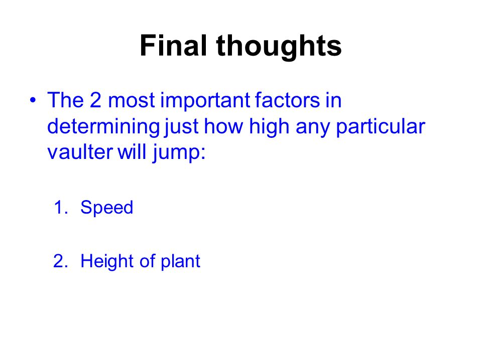 Final thoughts The 2 most important factors in determining just how high any particular vaulter will jump: 1.Speed 2.Height of plant